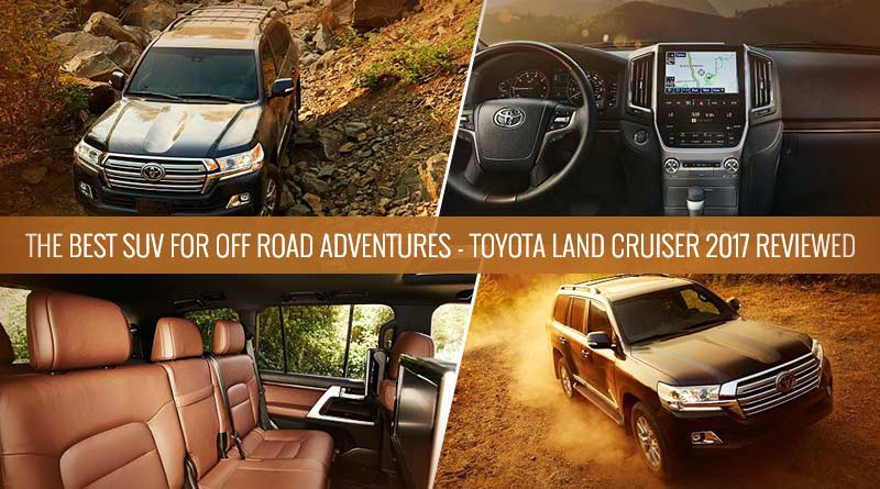 The Best SUV For Off Road Adventures - Toyota Land Cruiser 2017 Reviewed