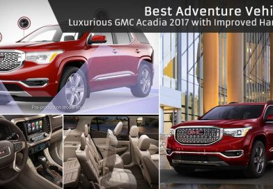 Best Adventure Vehicles – Luxurious GMC Acadia 2017 with Improved Handling