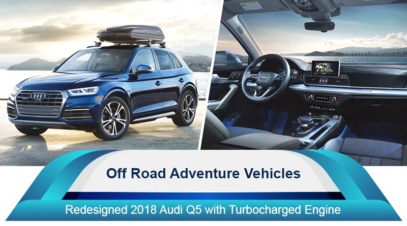 Off Road Adventure Vehicles - Redesigned 2018 Audi Q5 with Turbocharged Engine