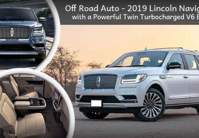 Off Road Auto - 2019 Lincoln Navigator with a Powerful Twin-Turbocharged V6 Engine